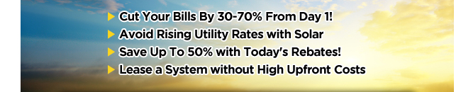 Cut Your Bills By 30-70% From Day 1! Avoid Rising Utility Rates with Solar Save Up To 50% with Today's Rebates! Lease a System without High Upfront Costs